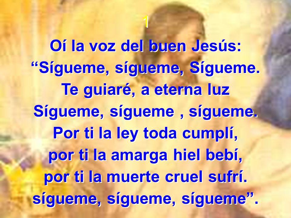 1 Oí la voz del buen Jesús: Sígueme, sígueme, Sígueme. Te guiaré, a eterna luz Sígueme, sígueme, sígueme. Por ti la ley toda cumplí, por ti la amarga