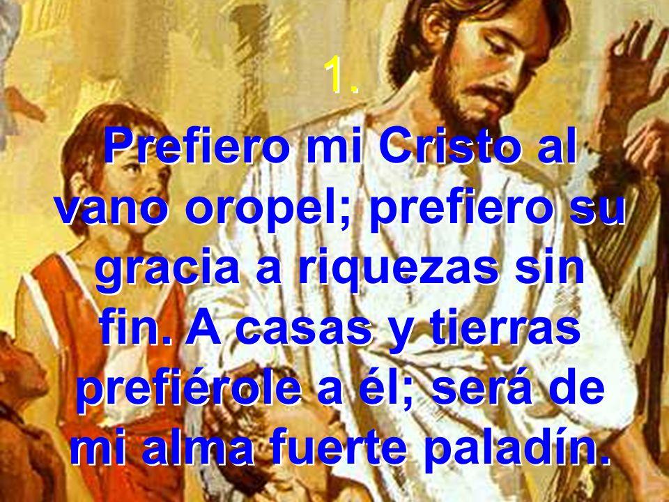1. Prefiero mi Cristo al vano oropel; prefiero su gracia a riquezas sin fin. A casas y tierras prefiérole a él; será de mi alma fuerte paladín. 1. Pre