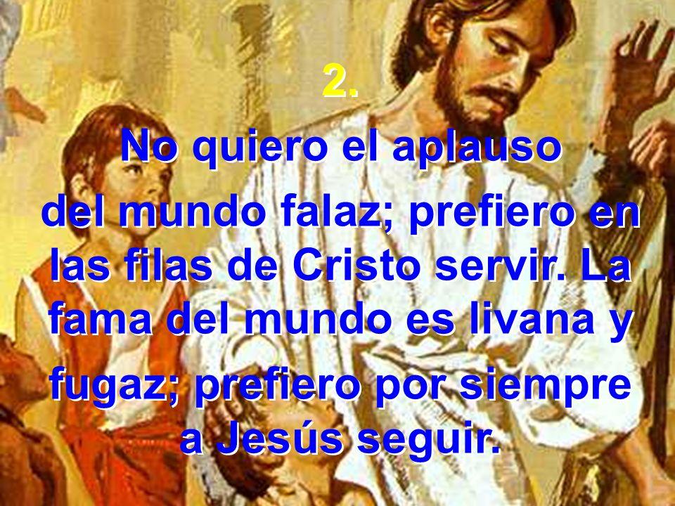 2. No quiero el aplauso del mundo falaz; prefiero en las filas de Cristo servir. La fama del mundo es livana y fugaz; prefiero por siempre a Jesús seg