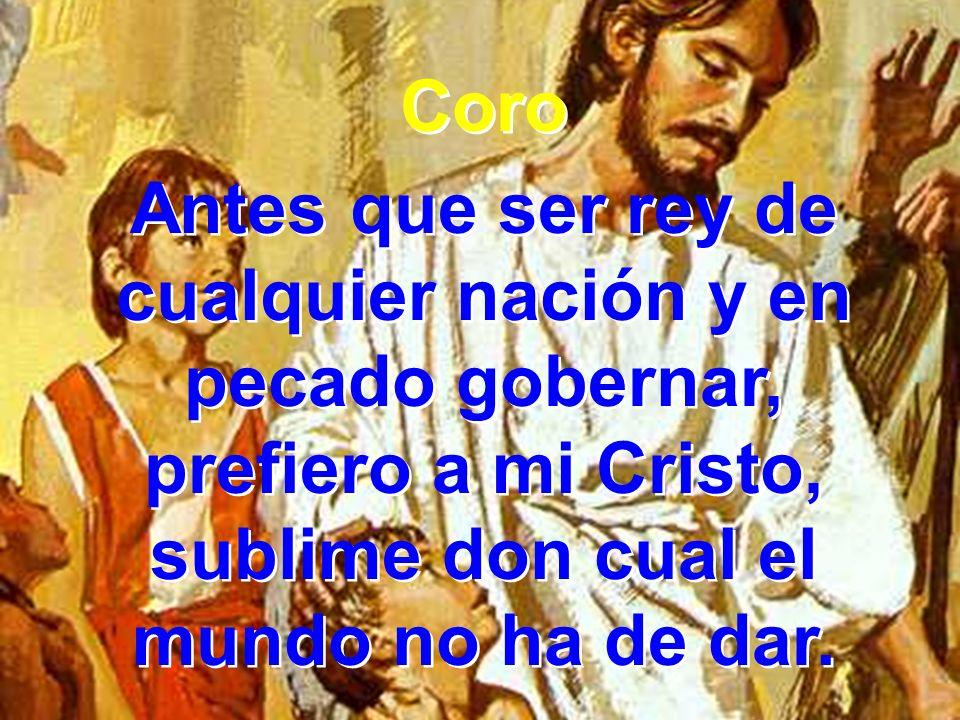 Coro Antes que ser rey de cualquier nación y en pecado gobernar, prefiero a mi Cristo, sublime don cual el mundo no ha de dar. Coro Antes que ser rey