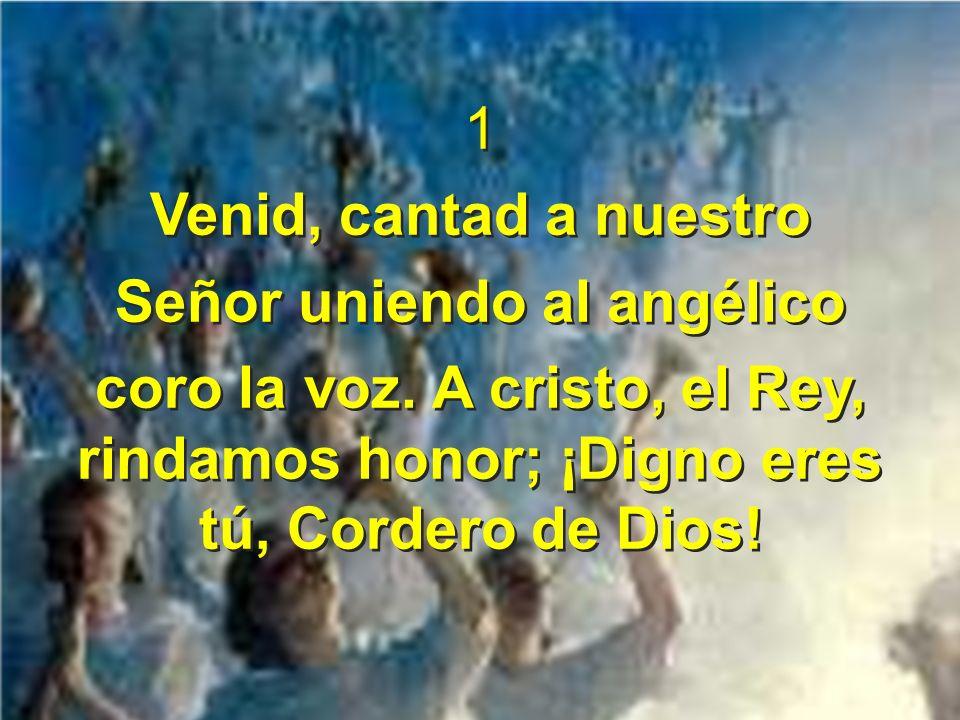 1 Venid, cantad a nuestro Señor uniendo al angélico coro la voz. A cristo, el Rey, rindamos honor; ¡Digno eres tú, Cordero de Dios! 1 Venid, cantad a