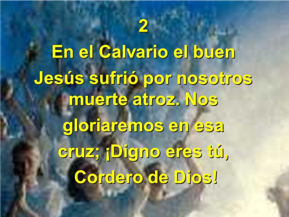 2 En el Calvario el buen Jesús sufrió por nosotros muerte atroz. Nos gloriaremos en esa cruz; ¡Digno eres tú, Cordero de Dios! 2 En el Calvario el bue