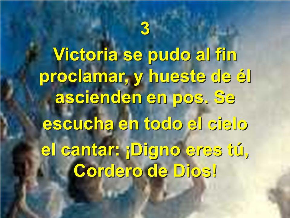 3 Victoria se pudo al fin proclamar, y hueste de él ascienden en pos. Se escucha en todo el cielo el cantar: ¡Digno eres tú, Cordero de Dios! 3 Victor