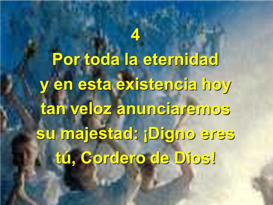 4 Por toda la eternidad y en esta existencia hoy tan veloz anunciaremos su majestad: ¡Digno eres tú, Cordero de Dios! 4 Por toda la eternidad y en est