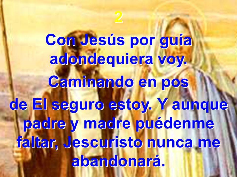 2 Con Jesús por guía adondequiera voy. Caminando en pos de El seguro estoy. Y aunque padre y madre puédenme faltar, Jescuristo nunca me abandonará. 2
