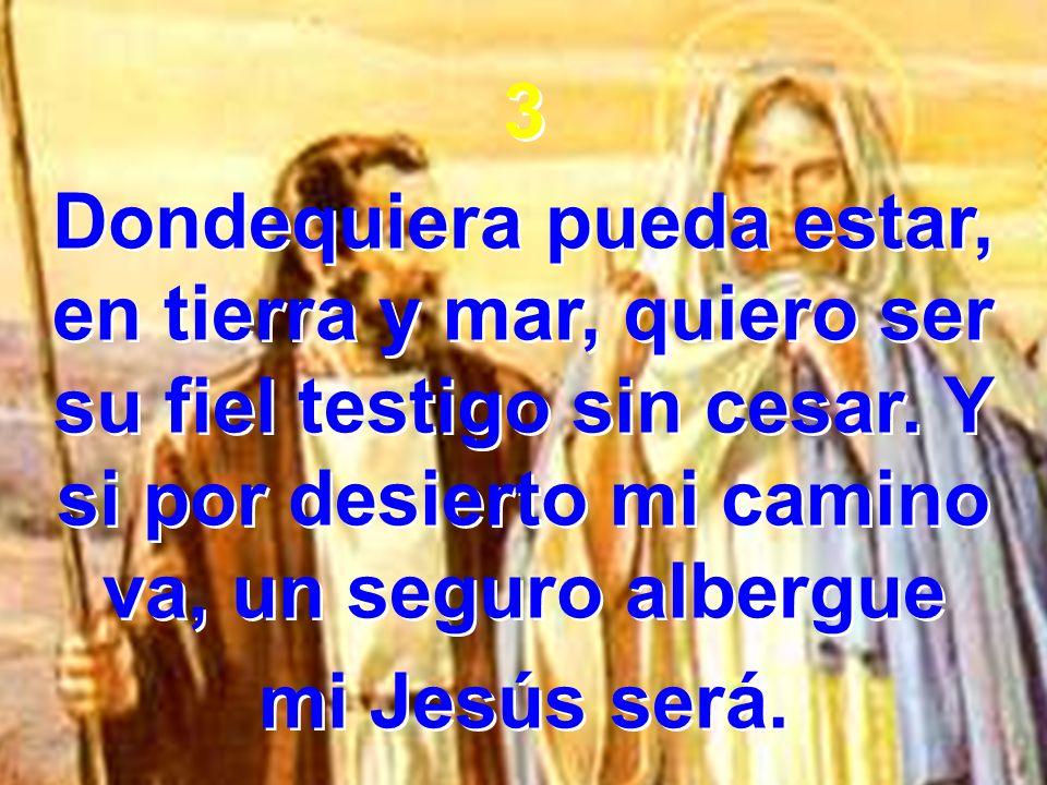 3 Dondequiera pueda estar, en tierra y mar, quiero ser su fiel testigo sin cesar. Y si por desierto mi camino va, un seguro albergue mi Jesús será. 3