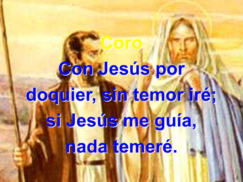 Coro Con Jesús por doquier, sin temor iré; si Jesús me guía, nada temeré. Coro Con Jesús por doquier, sin temor iré; si Jesús me guía, nada temeré.