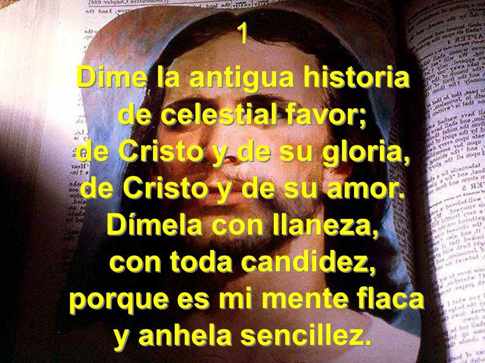 1 Dime la antigua historia de celestial favor; de Cristo y de su gloria, de Cristo y de su amor. Dímela con llaneza, con toda candidez, porque es mi m