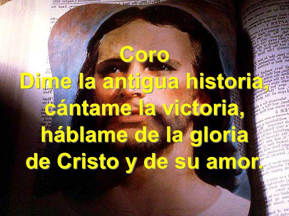 Coro Dime la antigua historia, cántame la victoria, háblame de la gloria de Cristo y de su amor. Coro Dime la antigua historia, cántame la victoria, h