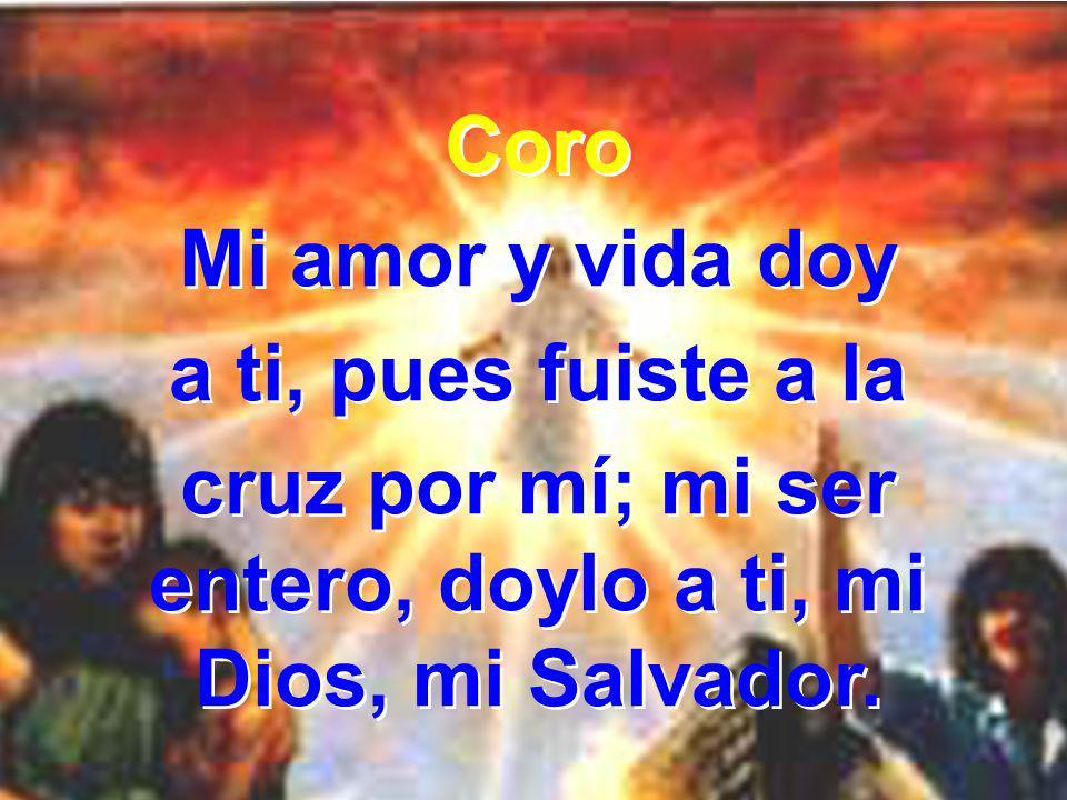 Coro Mi amor y vida doy a ti, pues fuiste a la cruz por mí; mi ser entero, doylo a ti, mi Dios, mi Salvador. Coro Mi amor y vida doy a ti, pues fuiste