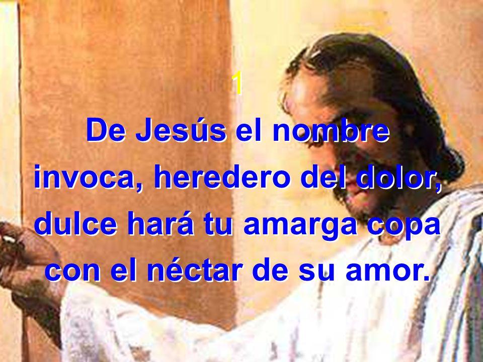 1 De Jesús el nombre invoca, heredero del dolor, dulce hará tu amarga copa con el néctar de su amor. 1 De Jesús el nombre invoca, heredero del dolor,
