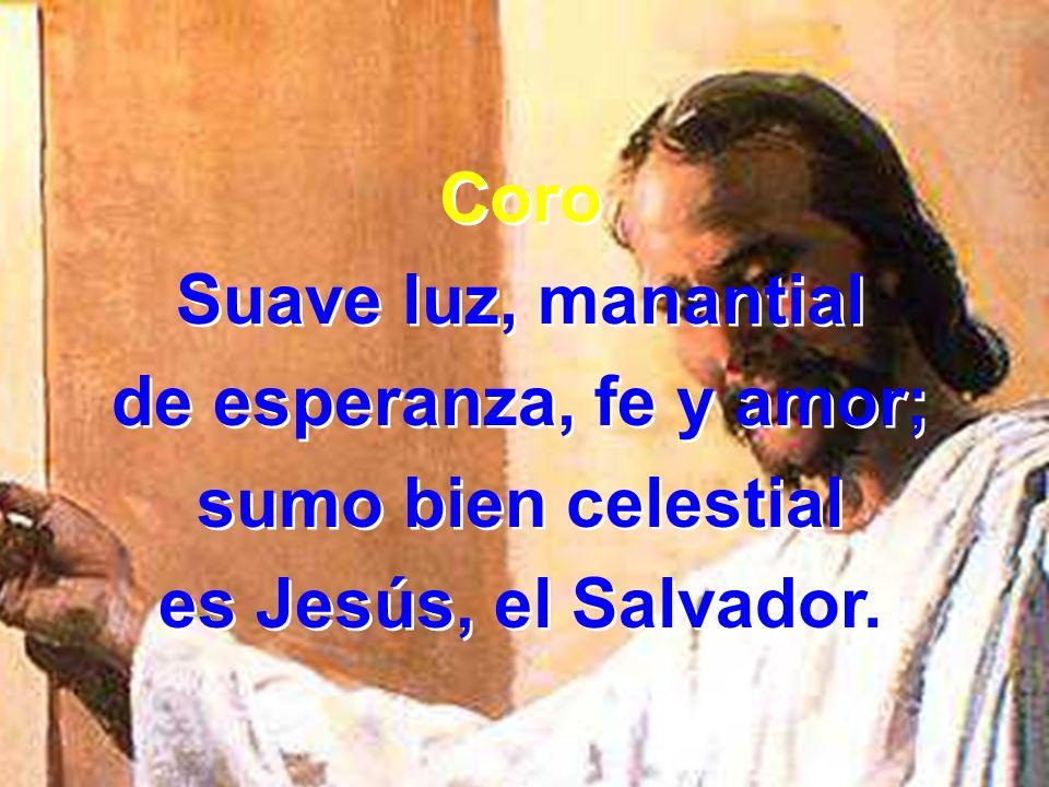 Coro Suave luz, manantial de esperanza, fe y amor; sumo bien celestial es Jesús, el Salvador. Coro Suave luz, manantial de esperanza, fe y amor; sumo