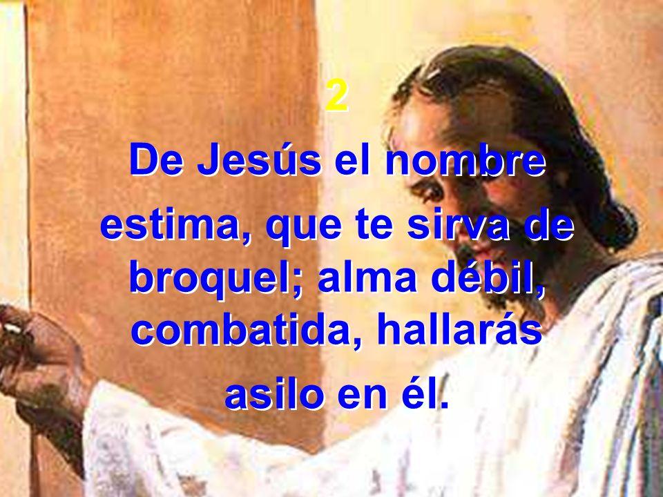 2 De Jesús el nombre estima, que te sirva de broquel; alma débil, combatida, hallarás asilo en él. 2 De Jesús el nombre estima, que te sirva de broque