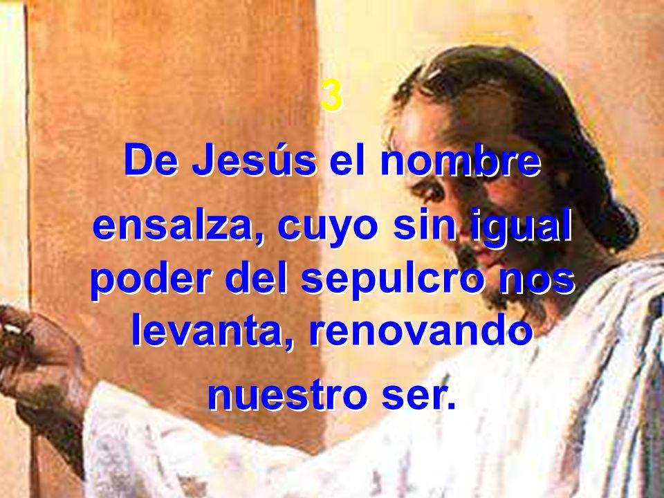 3 De Jesús el nombre ensalza, cuyo sin igual poder del sepulcro nos levanta, renovando nuestro ser. 3 De Jesús el nombre ensalza, cuyo sin igual poder