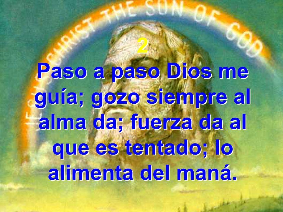 2 Paso a paso Dios me guía; gozo siempre al alma da; fuerza da al que es tentado; lo alimenta del maná.