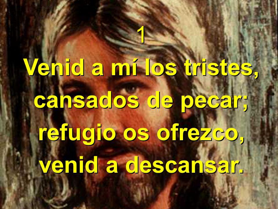 1 Venid a mí los tristes, cansados de pecar; refugio os ofrezco, venid a descansar. 1 Venid a mí los tristes, cansados de pecar; refugio os ofrezco, v