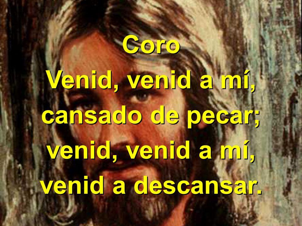Coro Venid, venid a mí, cansado de pecar; venid, venid a mí, venid a descansar. Coro Venid, venid a mí, cansado de pecar; venid, venid a mí, venid a d
