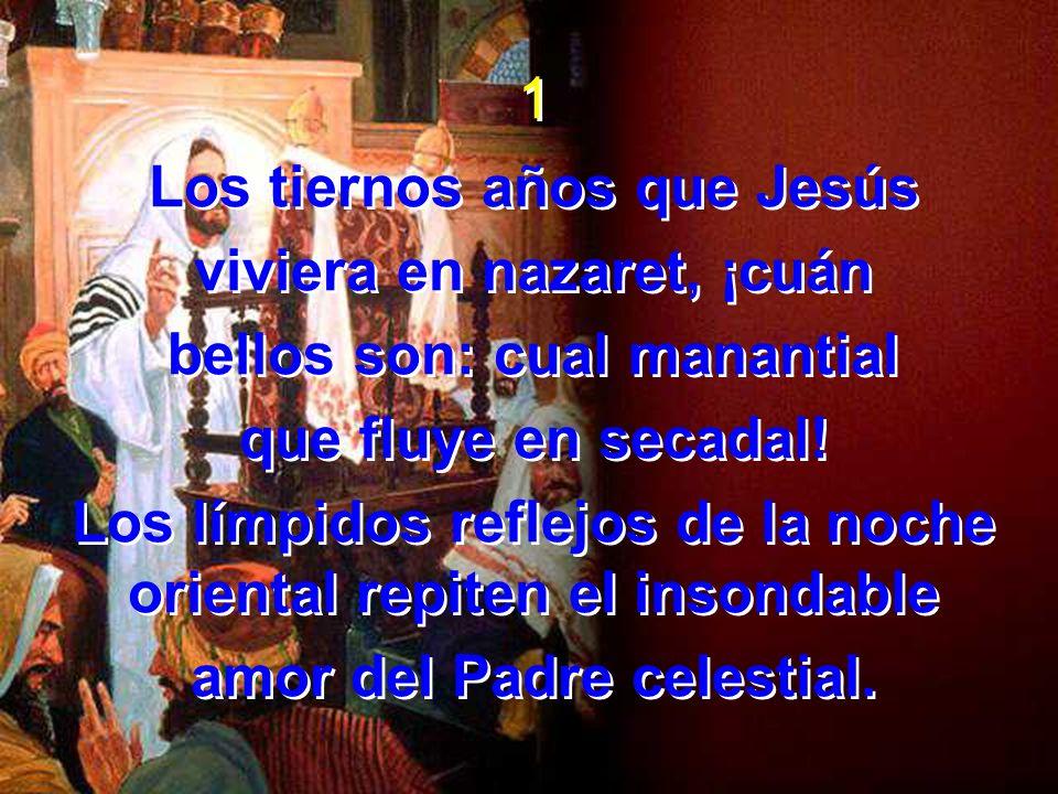 1 Los tiernos años que Jesús viviera en nazaret, ¡cuán bellos son: cual manantial que fluye en secadal! Los límpidos reflejos de la noche oriental rep