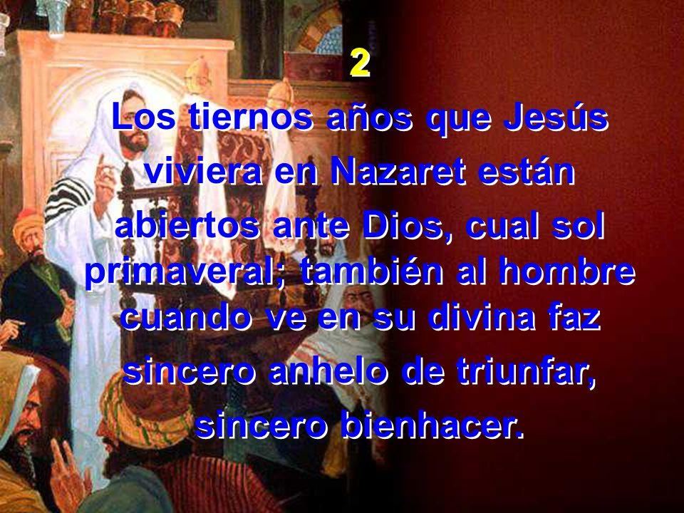 2 Los tiernos años que Jesús viviera en Nazaret están abiertos ante Dios, cual sol primaveral; también al hombre cuando ve en su divina faz sincero an