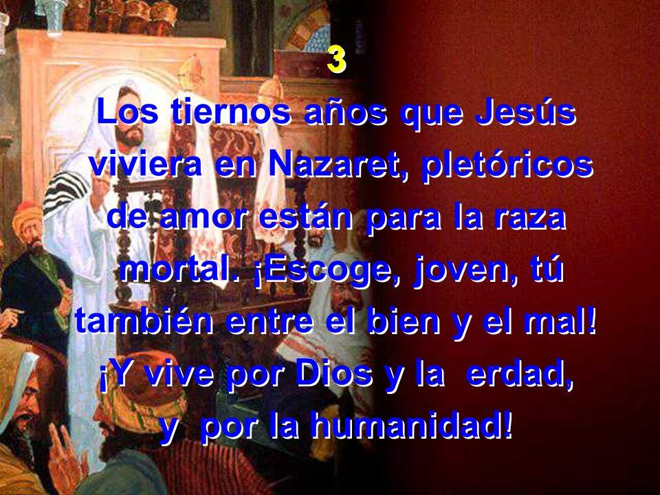 3 Los tiernos años que Jesús viviera en Nazaret, pletóricos de amor están para la raza mortal. ¡Escoge, joven, tú también entre el bien y el mal! ¡Y v