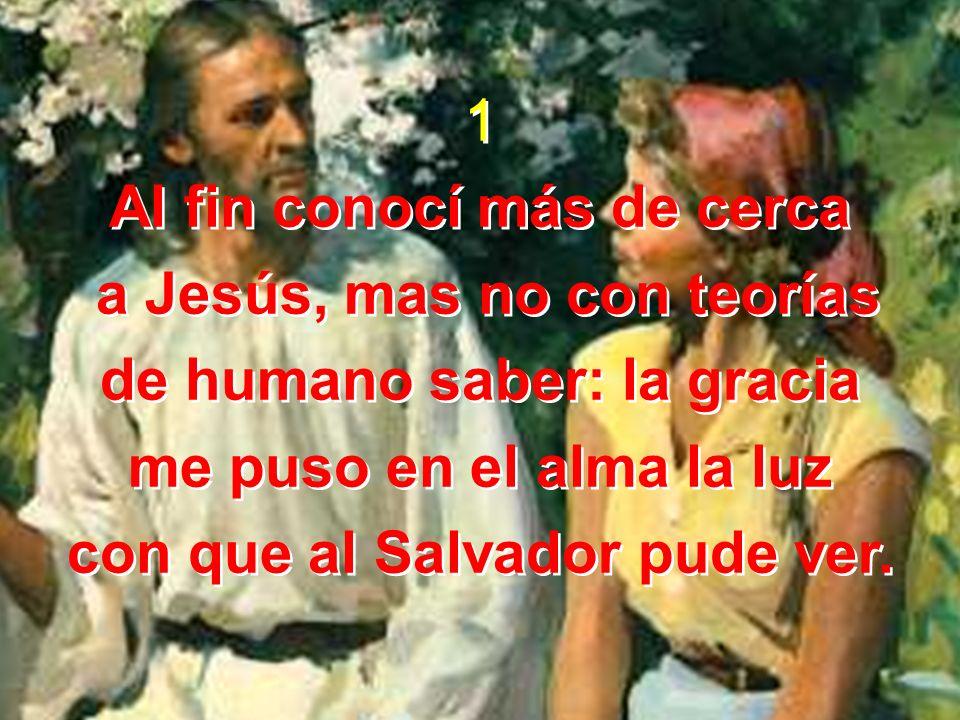 1 Al fin conocí más de cerca a Jesús, mas no con teorías de humano saber: la gracia me puso en el alma la luz con que al Salvador pude ver.