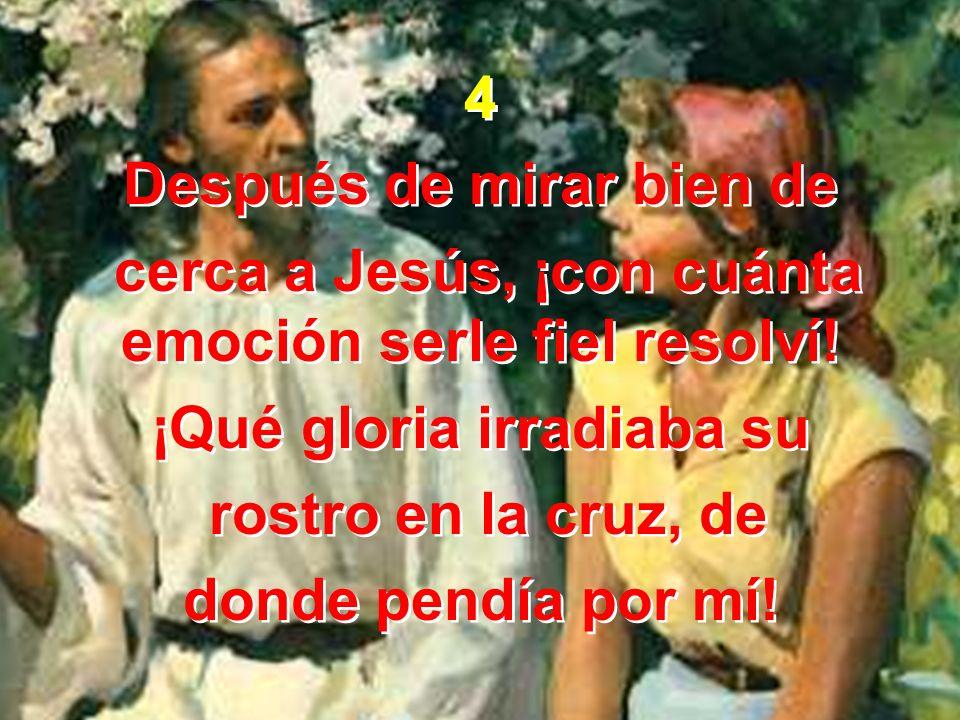 4 Después de mirar bien de cerca a Jesús, ¡con cuánta emoción serle fiel resolví.