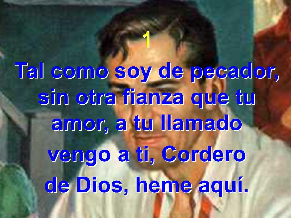 2 Tal como soy, buscando paz,en mi desgracia y mal tenaz,combate rudo siento en mí, Cordero de Dios, heme aquí.