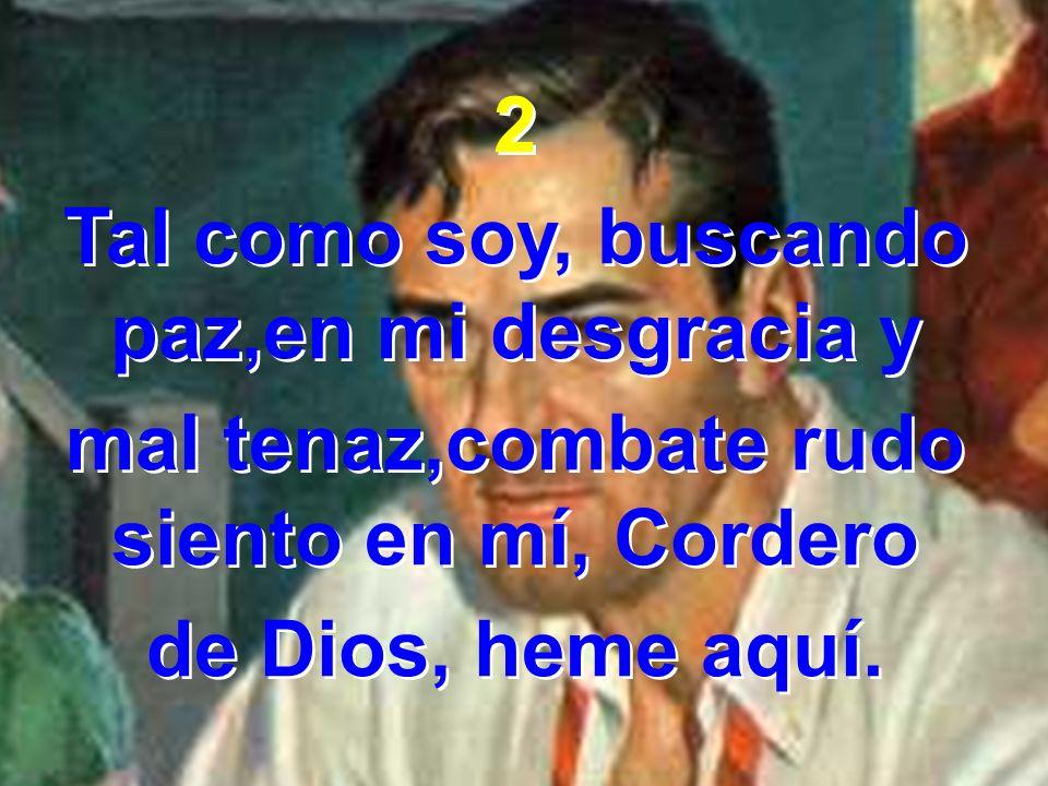 2 Tal como soy, buscando paz,en mi desgracia y mal tenaz,combate rudo siento en mí, Cordero de Dios, heme aquí. 2 Tal como soy, buscando paz,en mi des