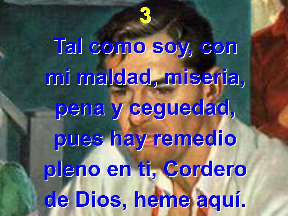 3 Tal como soy, con mi maldad, miseria, pena y ceguedad, pues hay remedio pleno en ti, Cordero de Dios, heme aquí. 3 Tal como soy, con mi maldad, mise