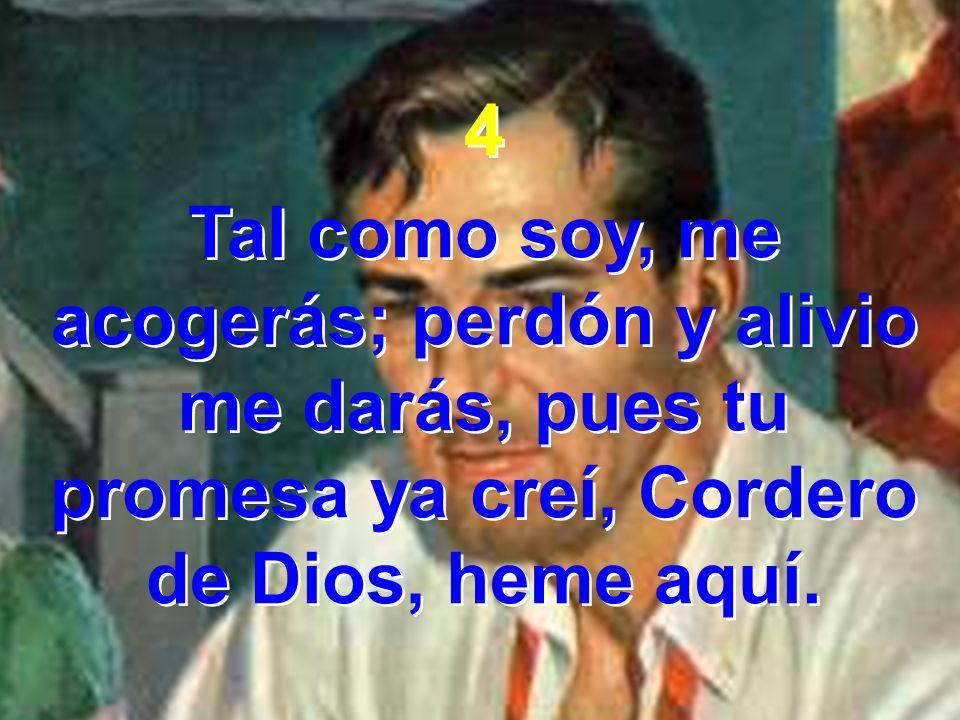 4 Tal como soy, me acogerás; perdón y alivio me darás, pues tu promesa ya creí, Cordero de Dios, heme aquí. 4 Tal como soy, me acogerás; perdón y aliv