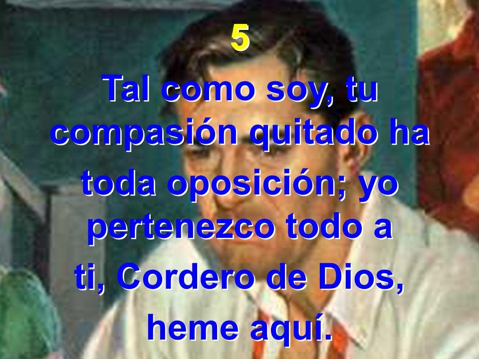 5 Tal como soy, tu compasión quitado ha toda oposición; yo pertenezco todo a ti, Cordero de Dios, heme aquí. 5 Tal como soy, tu compasión quitado ha t