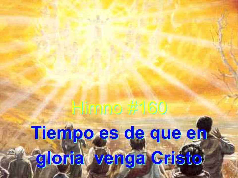 Himno #160 Tiempo es de que en gloria venga Cristo Himno #160 Tiempo es de que en gloria venga Cristo