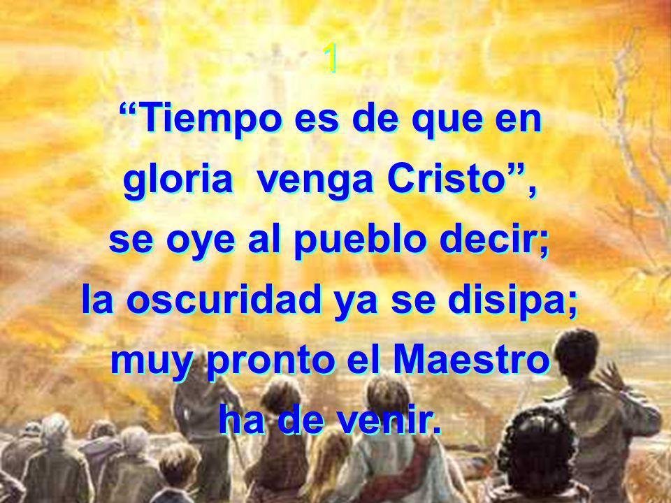 1 Tiempo es de que en gloria venga Cristo, se oye al pueblo decir; la oscuridad ya se disipa; muy pronto el Maestro ha de venir.