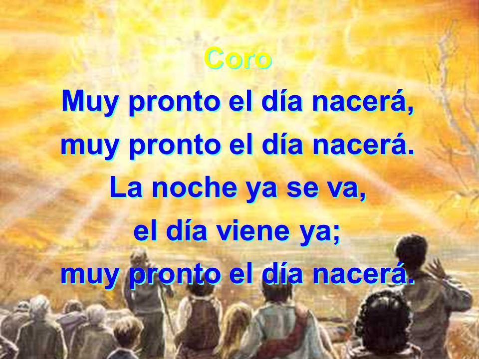Coro Muy pronto el día nacerá, muy pronto el día nacerá.
