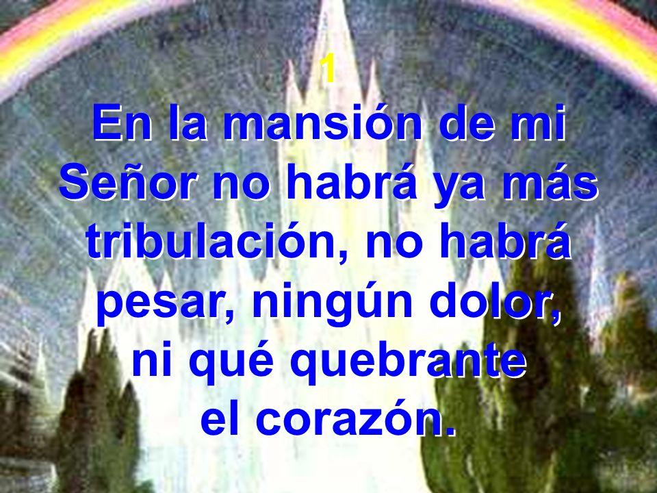1 En la mansión de mi Señor no habrá ya más tribulación, no habrá pesar, ningún dolor, ni qué quebrante el corazón. 1 En la mansión de mi Señor no hab