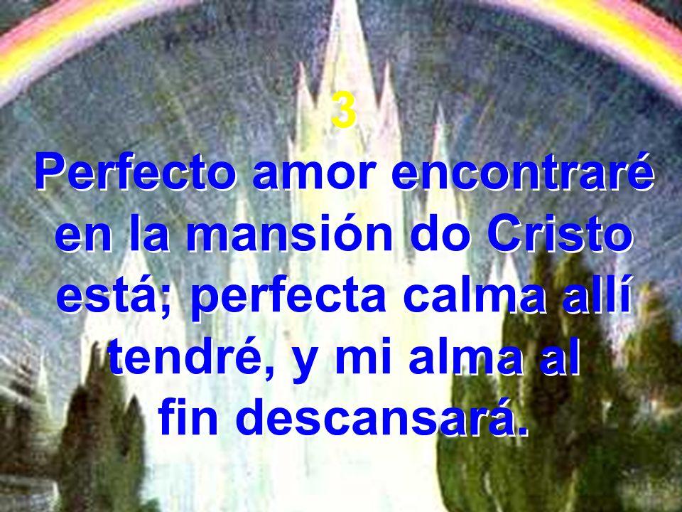 3 Perfecto amor encontraré en la mansión do Cristo está; perfecta calma allí tendré, y mi alma al fin descansará. 3 Perfecto amor encontraré en la man