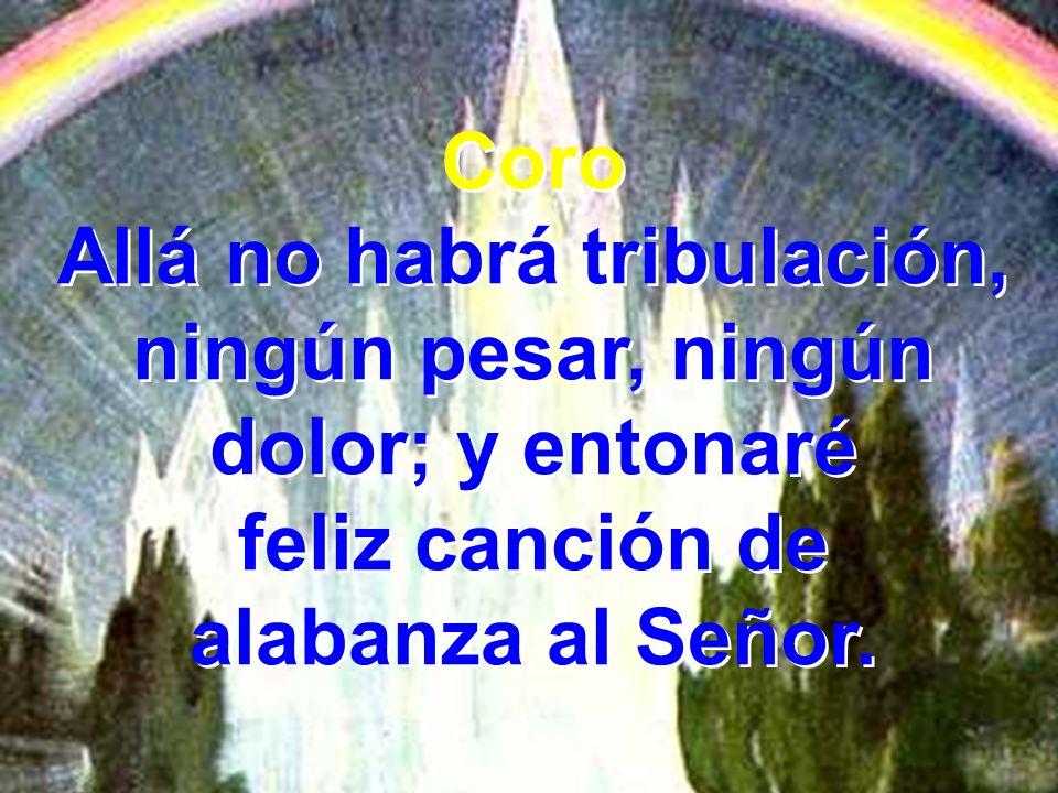 Coro Allá no habrá tribulación, ningún pesar, ningún dolor; y entonaré feliz canción de alabanza al Señor. Coro Allá no habrá tribulación, ningún pesa