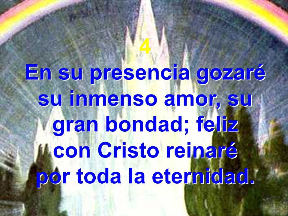 4 En su presencia gozaré su inmenso amor, su gran bondad; feliz con Cristo reinaré por toda la eternidad. 4 En su presencia gozaré su inmenso amor, su