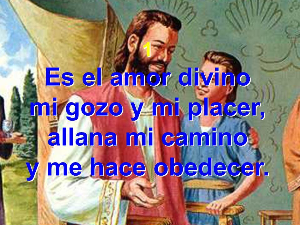 1 Es el amor divino mi gozo y mi placer, allana mi camino y me hace obedecer. 1 Es el amor divino mi gozo y mi placer, allana mi camino y me hace obed