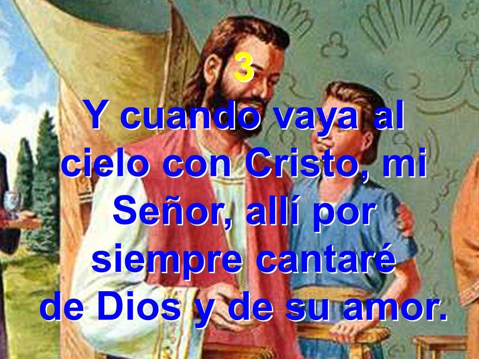 3 Y cuando vaya al cielo con Cristo, mi Señor, allí por siempre cantaré de Dios y de su amor. 3 Y cuando vaya al cielo con Cristo, mi Señor, allí por