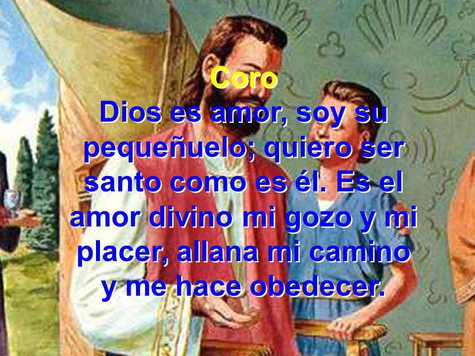 Coro Dios es amor, soy su pequeñuelo; quiero ser santo como es él. Es el amor divino mi gozo y mi placer, allana mi camino y me hace obedecer. Coro Di
