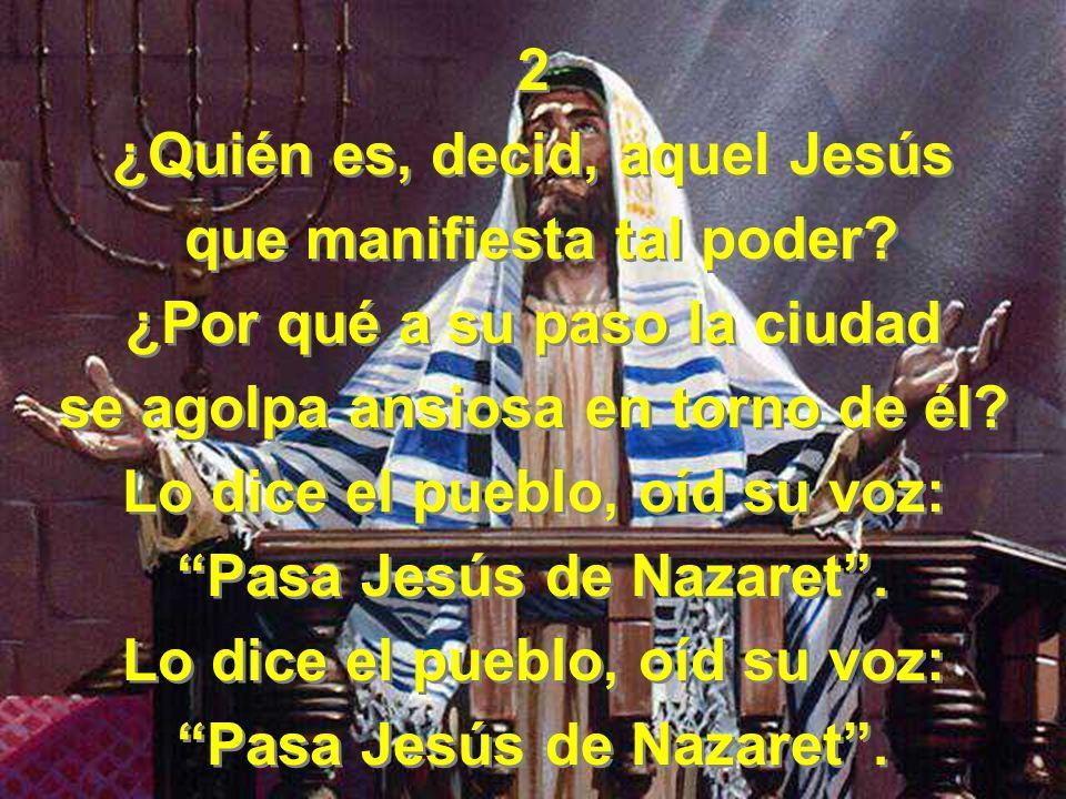 2 ¿Quién es, decid, aquel Jesús que manifiesta tal poder? ¿Por qué a su paso la ciudad se agolpa ansiosa en torno de él? Lo dice el pueblo, oíd su voz