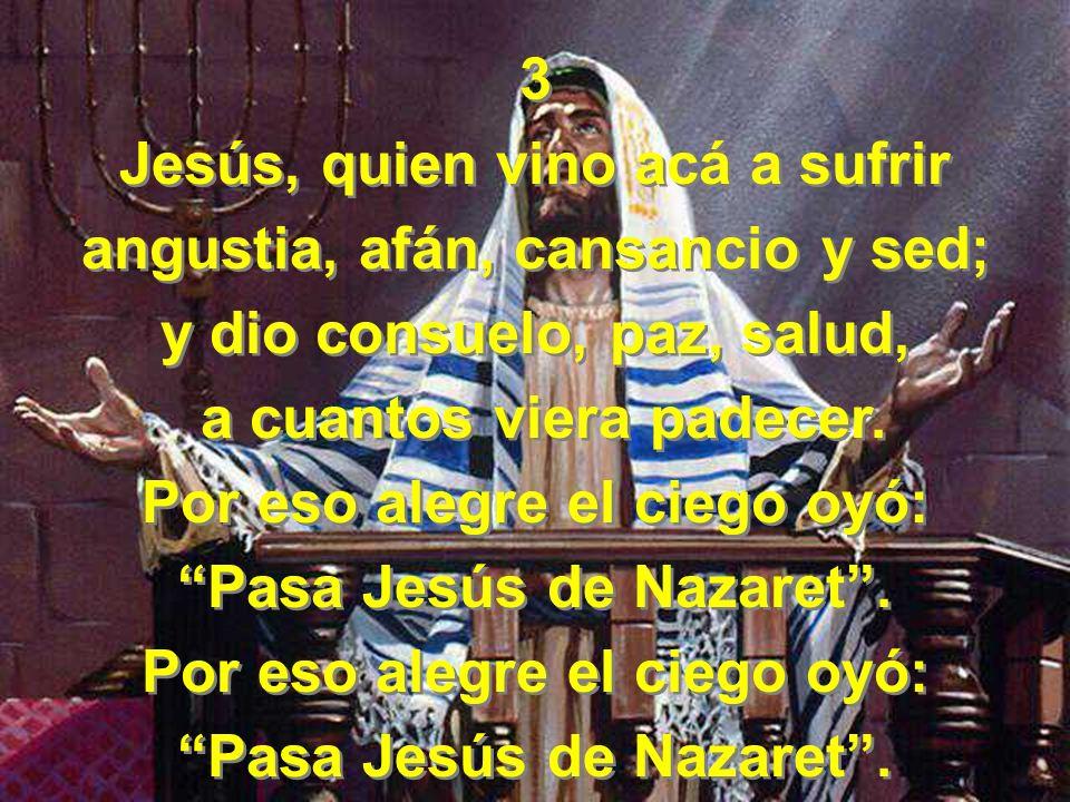 3 Jesús, quien vino acá a sufrir angustia, afán, cansancio y sed; y dio consuelo, paz, salud, a cuantos viera padecer. Por eso alegre el ciego oyó: Pa