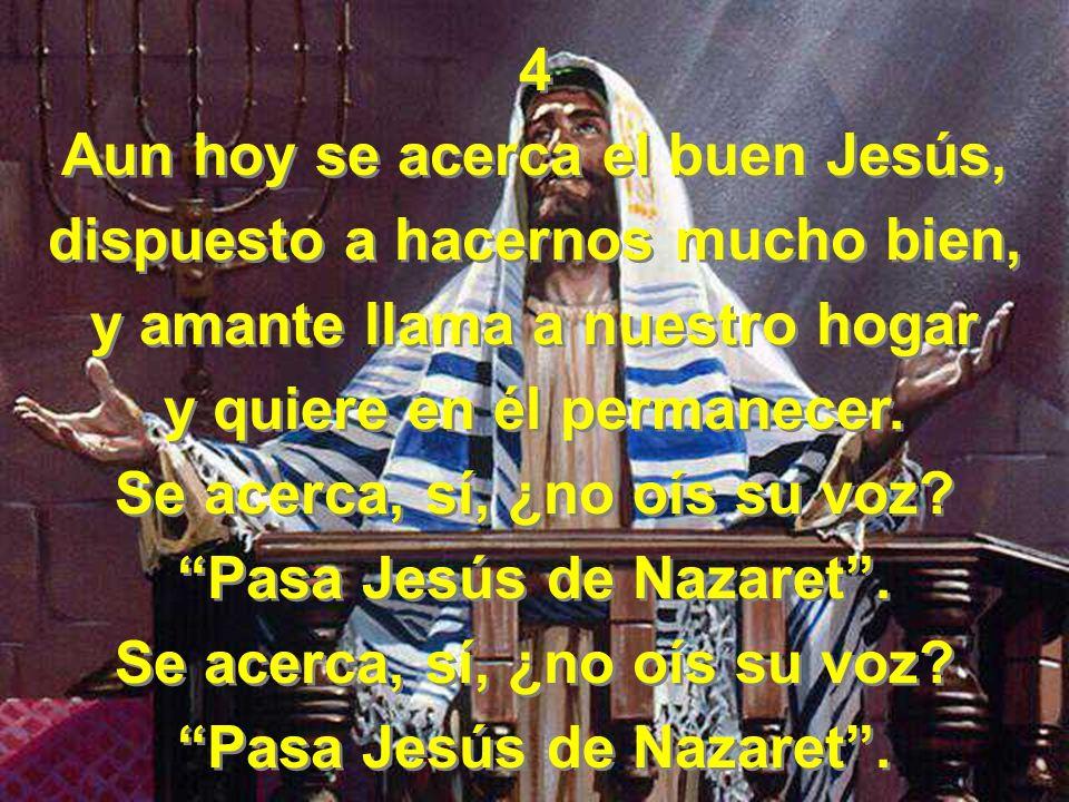 4 Aun hoy se acerca el buen Jesús, dispuesto a hacernos mucho bien, y amante llama a nuestro hogar y quiere en él permanecer. Se acerca, sí, ¿no oís s