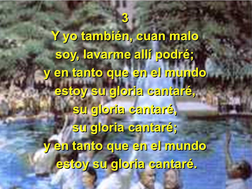 3 Y yo también, cuan malo soy, lavarme allí podré; y en tanto que en el mundo estoy su gloria cantaré, su gloria cantaré, su gloria cantaré; y en tant