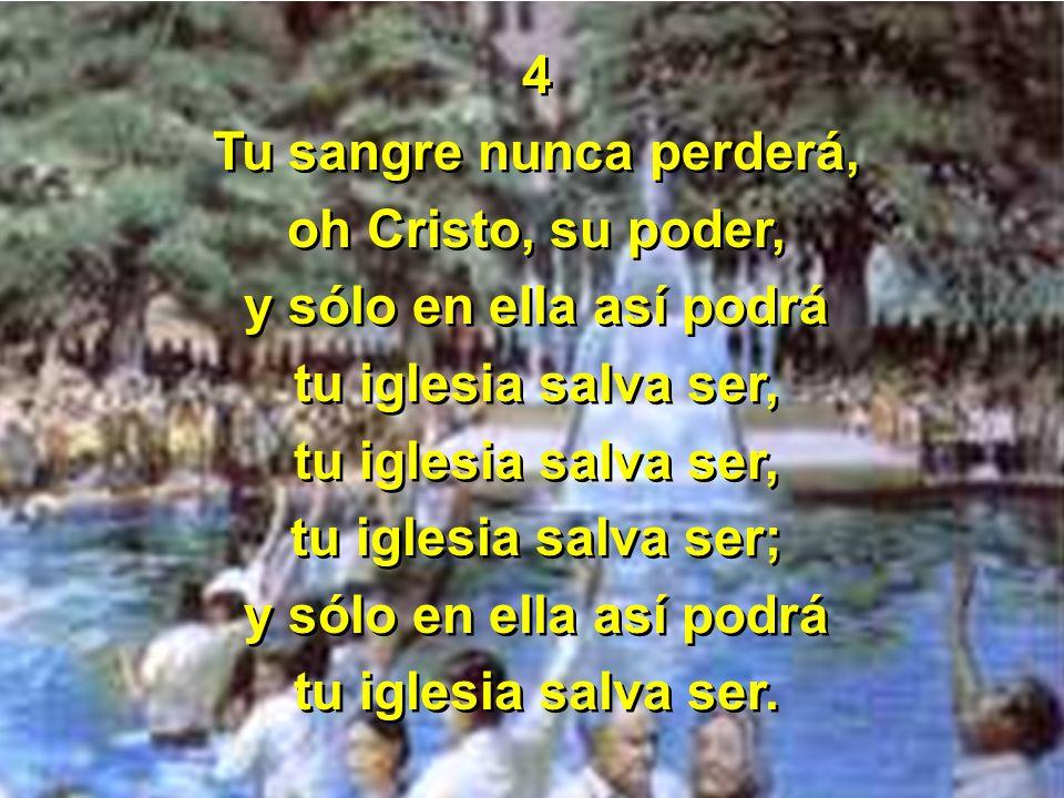 4 Tu sangre nunca perderá, oh Cristo, su poder, y sólo en ella así podrá tu iglesia salva ser, tu iglesia salva ser; y sólo en ella así podrá tu igles