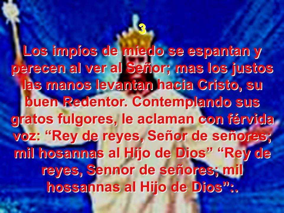 3 Los impíos de miedo se espantan y perecen al ver al Señor; mas los justos las manos levantan hacia Cristo, su buen Redentor. Contemplando sus gratos