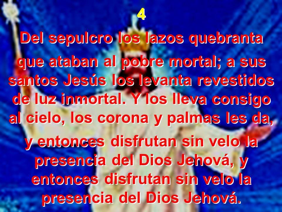 4 Del sepulcro los lazos quebranta que ataban al pobre mortal; a sus santos Jesús los levanta revestidos de luz inmortal. Y los lleva consigo al cielo