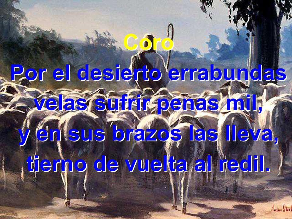 3 Ama las noventa y nueve que en el aprisco guardó; ama las que descarriadas por el desierto dejó ¡Oh mis ovejas perdidas!, clama doliente el Pastor.