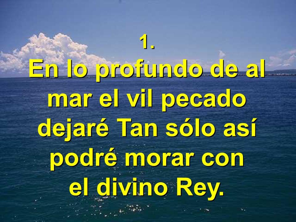 1. En lo profundo de al mar el vil pecado dejaré Tan sólo así podré morar con el divino Rey. 1. En lo profundo de al mar el vil pecado dejaré Tan sólo